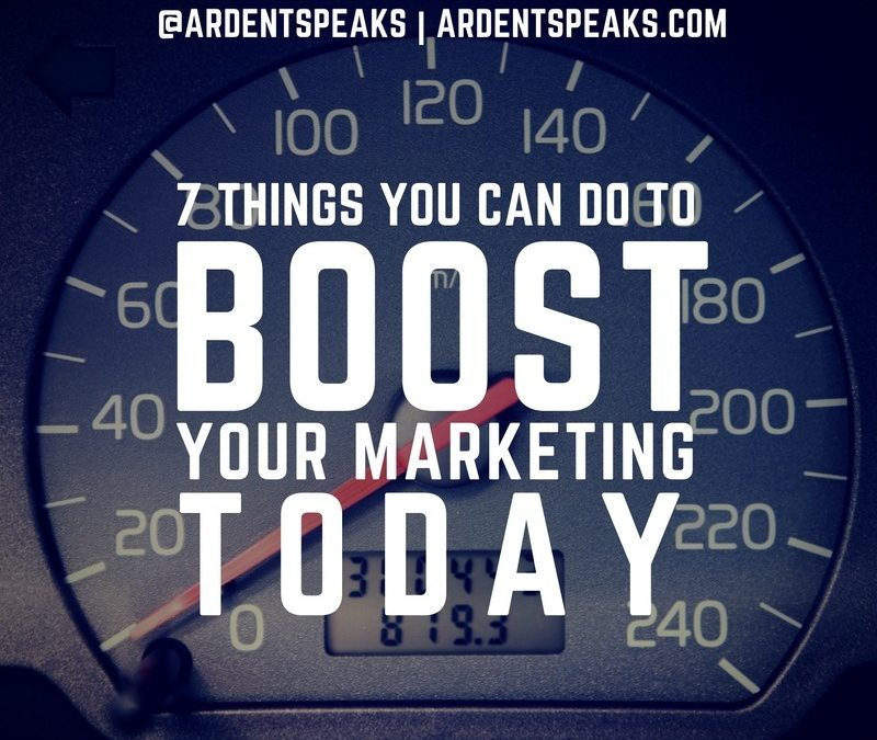 7 Things You Can Do to Boost Your Marketing TODAY